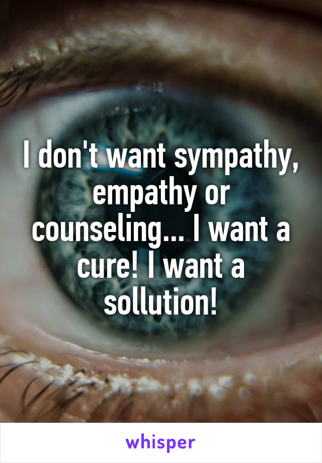I don't want sympathy, empathy or counseling... I want a cure! I want a sollution!