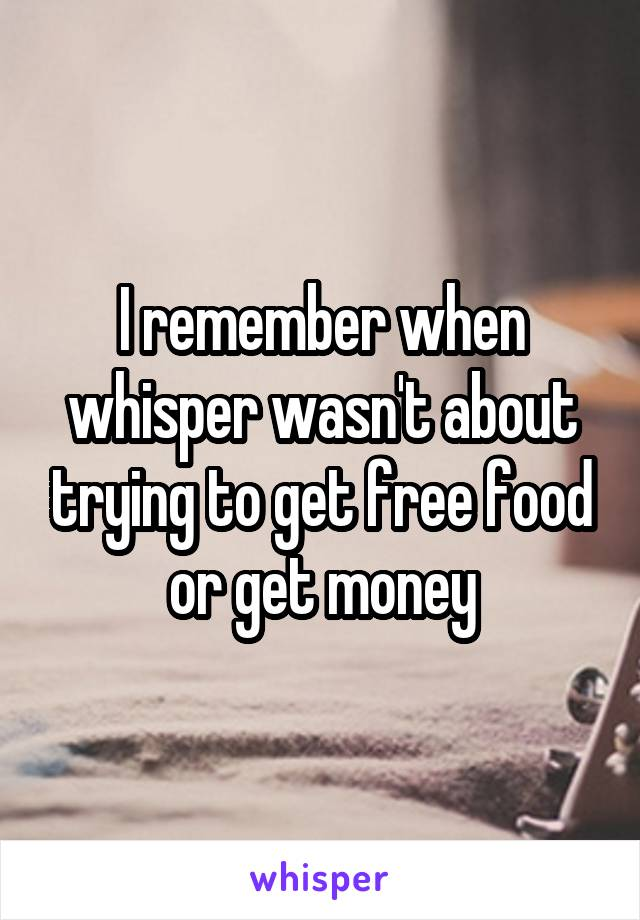I remember when whisper wasn't about trying to get free food or get money