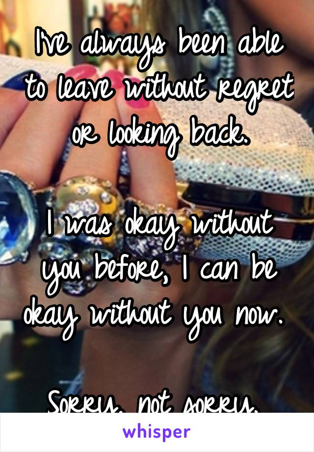 I've always been able to leave without regret or looking back.  I was okay without you before, I can be okay without you now.   Sorry, not sorry.