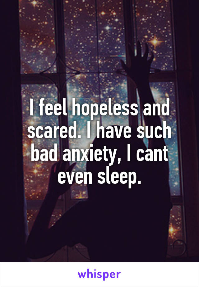I feel hopeless and scared. I have such bad anxiety, I cant even sleep.