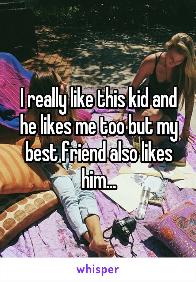 I really like this kid and he likes me too but my best friend also likes him...