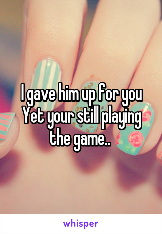 I gave him up for you Yet your still playing the game..