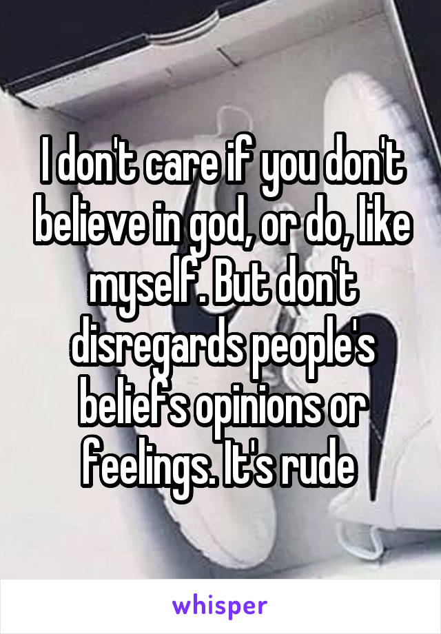 I don't care if you don't believe in god, or do, like myself. But don't disregards people's beliefs opinions or feelings. It's rude