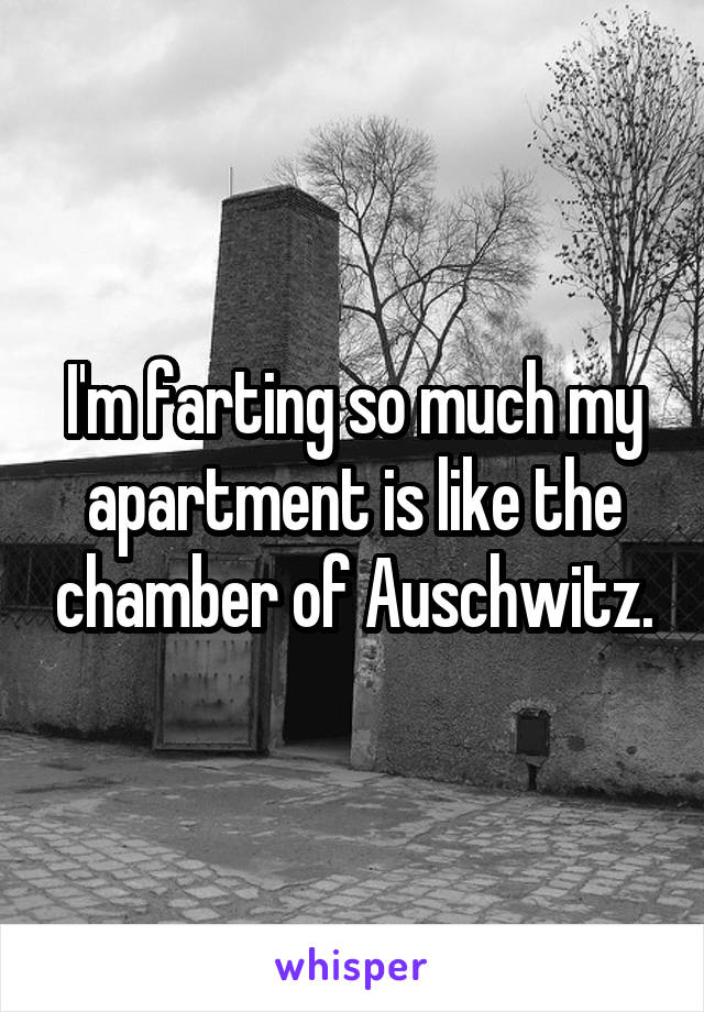 I'm farting so much my apartment is like the chamber of Auschwitz.
