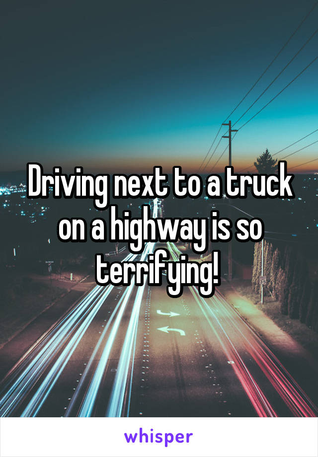 Driving next to a truck on a highway is so terrifying!