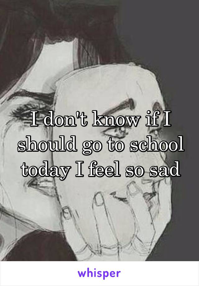 I don't know if I should go to school today I feel so sad