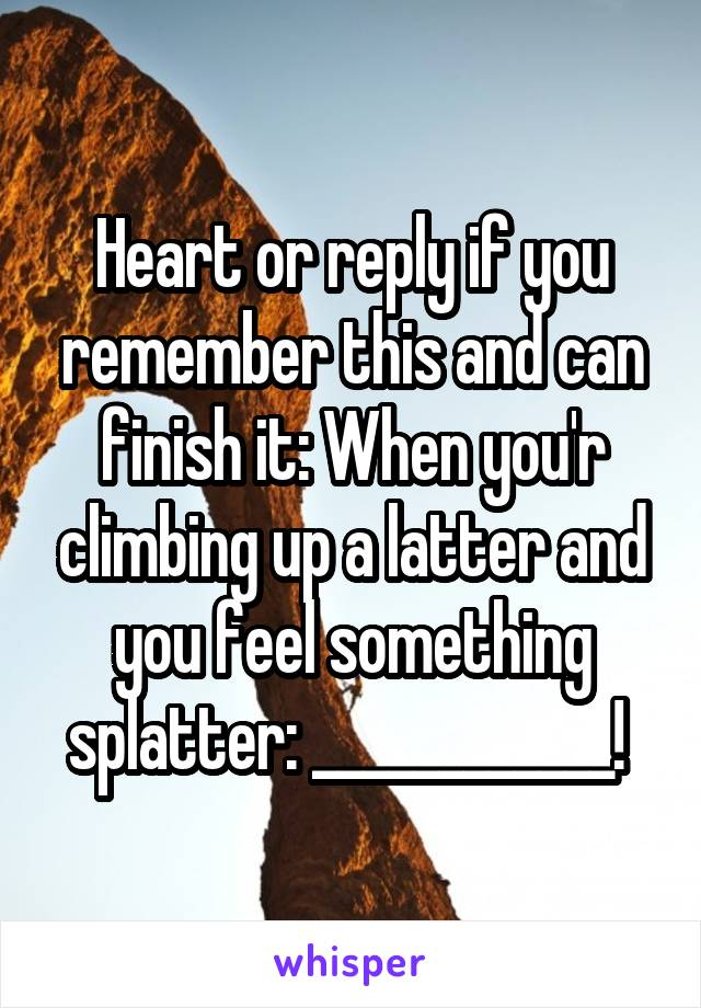 Heart or reply if you remember this and can finish it: When you'r climbing up a latter and you feel something splatter: ____________!
