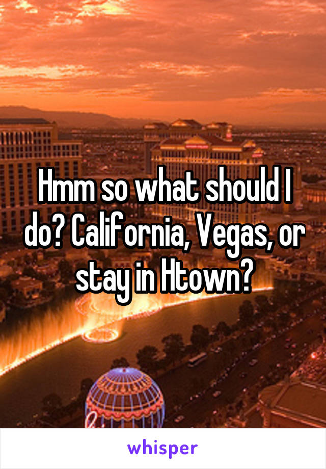 Hmm so what should I do? California, Vegas, or stay in Htown?
