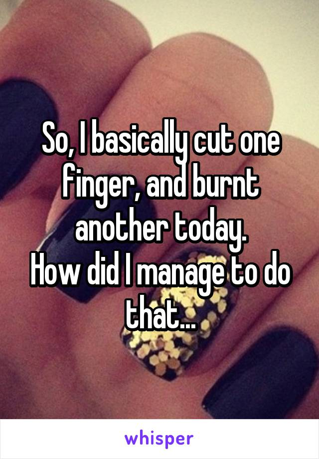 So, I basically cut one finger, and burnt another today. How did I manage to do that...