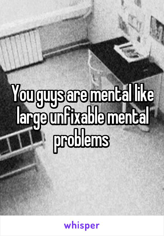 You guys are mental like large unfixable mental problems