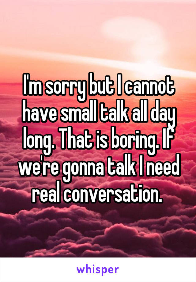 I'm sorry but I cannot have small talk all day long. That is boring. If we're gonna talk I need real conversation.