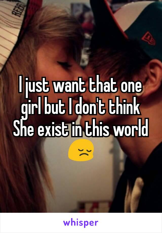 I just want that one girl but I don't think She exist in this world 😔