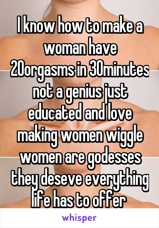 I know how to make a woman have 20orgasms in 30minutes not a genius just educated and love making women wiggle women are godesses they deseve everything life has to offer