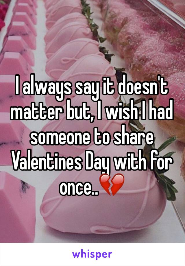 I always say it doesn't matter but, I wish I had someone to share Valentines Day with for once..💔
