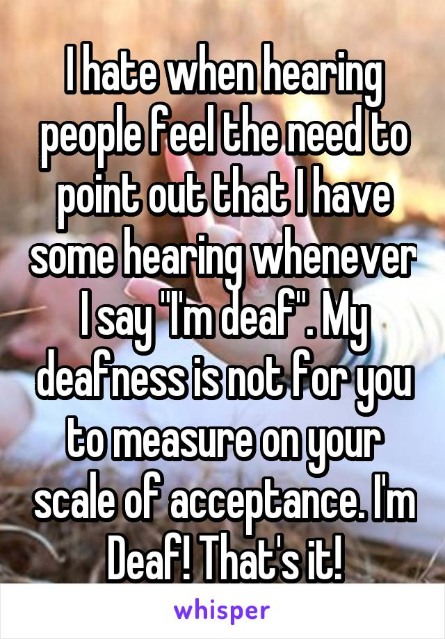 "I hate when hearing people feel the need to point out that I have some hearing whenever I say ""I'm deaf"". My deafness is not for you to measure on your scale of acceptance. I'm Deaf! That's it!"
