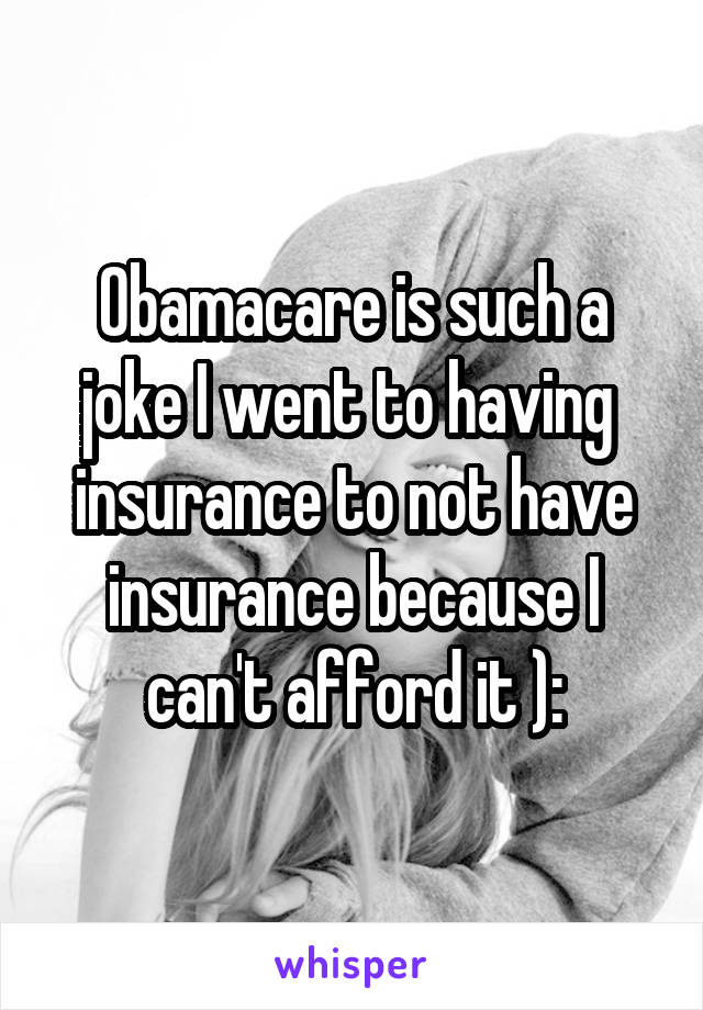 Obamacare is such a joke I went to having  insurance to not have insurance because I can't afford it ):