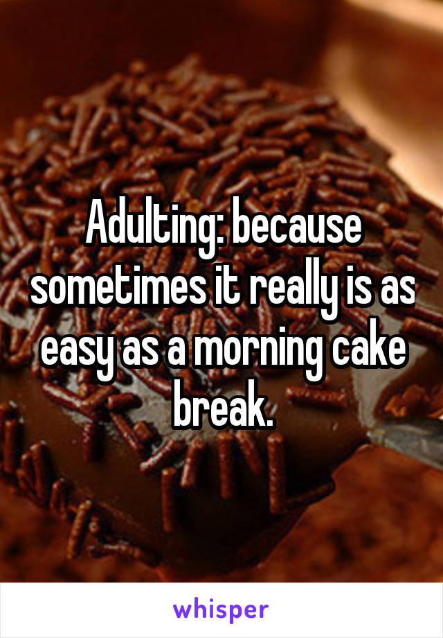 Adulting: because sometimes it really is as easy as a morning cake break.