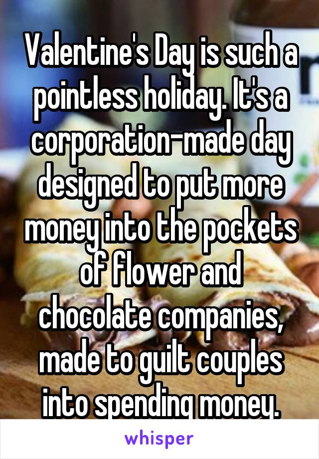 Valentine's Day is such a pointless holiday. It's a corporation-made day designed to put more money into the pockets of flower and chocolate companies, made to guilt couples into spending money.