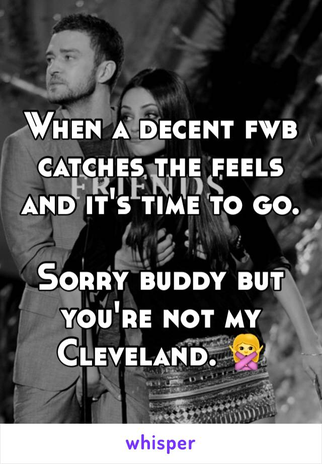 When a decent fwb catches the feels and it's time to go.   Sorry buddy but you're not my Cleveland. 🙅