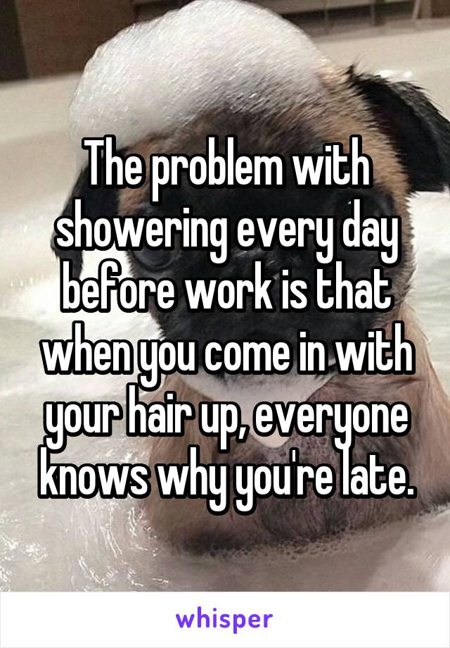The problem with showering every day before work is that when you come in with your hair up, everyone knows why you're late.