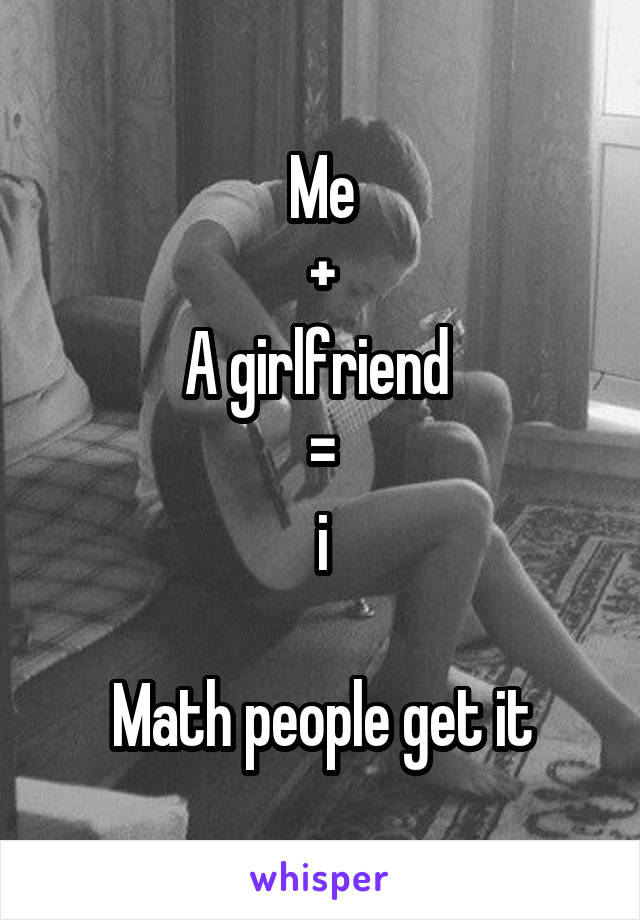 Me + A girlfriend  = i  Math people get it