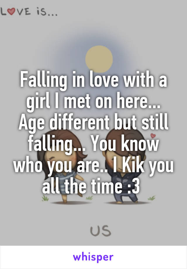 Falling in love with a girl I met on here... Age different but still falling... You know who you are.. I Kik you all the time :3