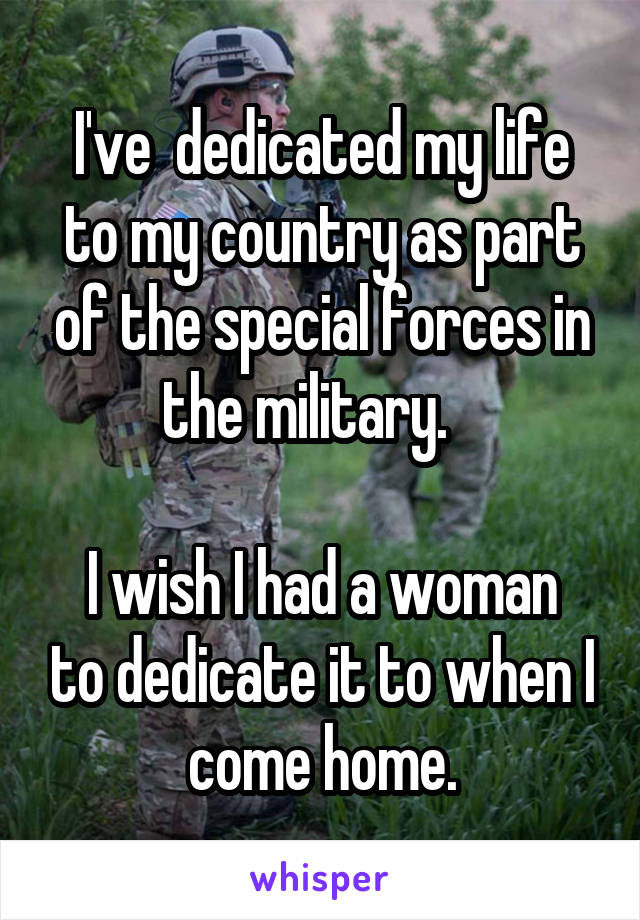 I've  dedicated my life to my country as part of the special forces in the military.     I wish I had a woman to dedicate it to when I come home.
