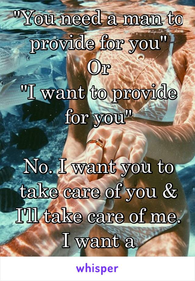 """""""You need a man to provide for you"""" Or """"I want to provide for you""""  No. I want you to take care of you & I'll take care of me. I want a partnership."""