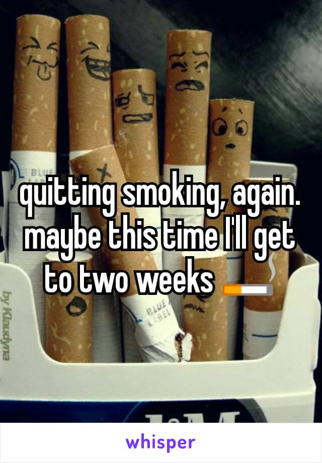 quitting smoking, again. maybe this time I'll get to two weeks 🚬