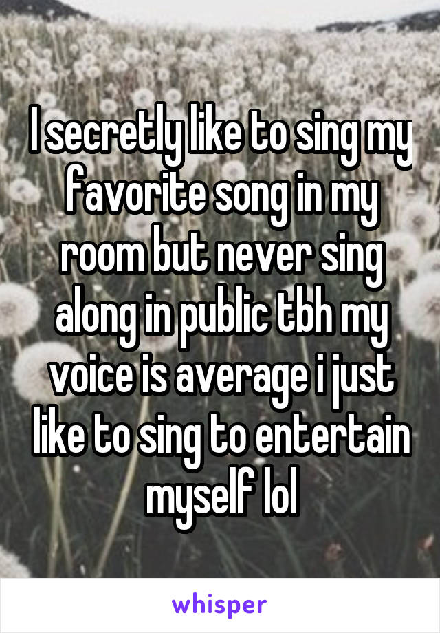 I secretly like to sing my favorite song in my room but never sing along in public tbh my voice is average i just like to sing to entertain myself lol