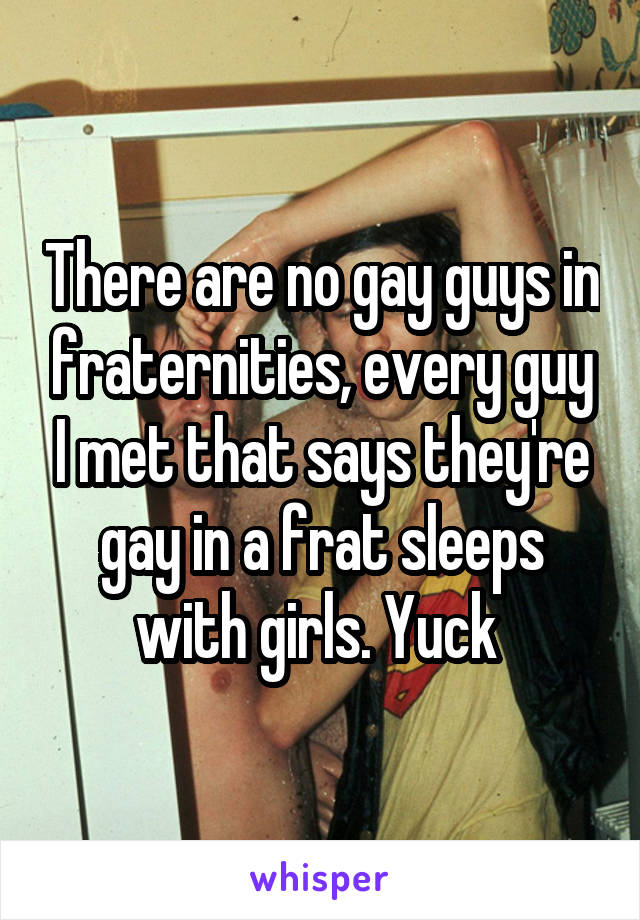 There are no gay guys in fraternities, every guy I met that says they're gay in a frat sleeps with girls. Yuck