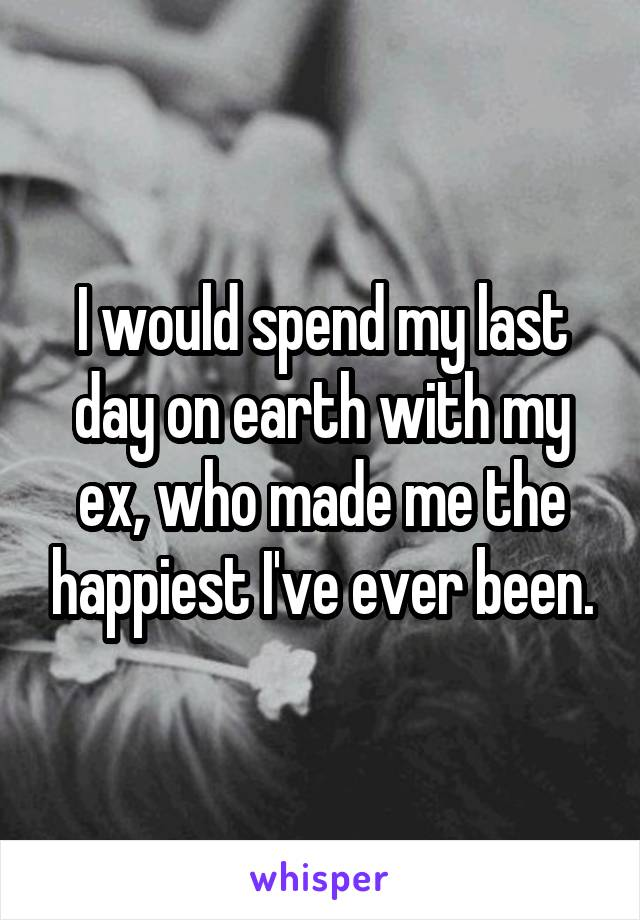I would spend my last day on earth with my ex, who made me the happiest I've ever been.
