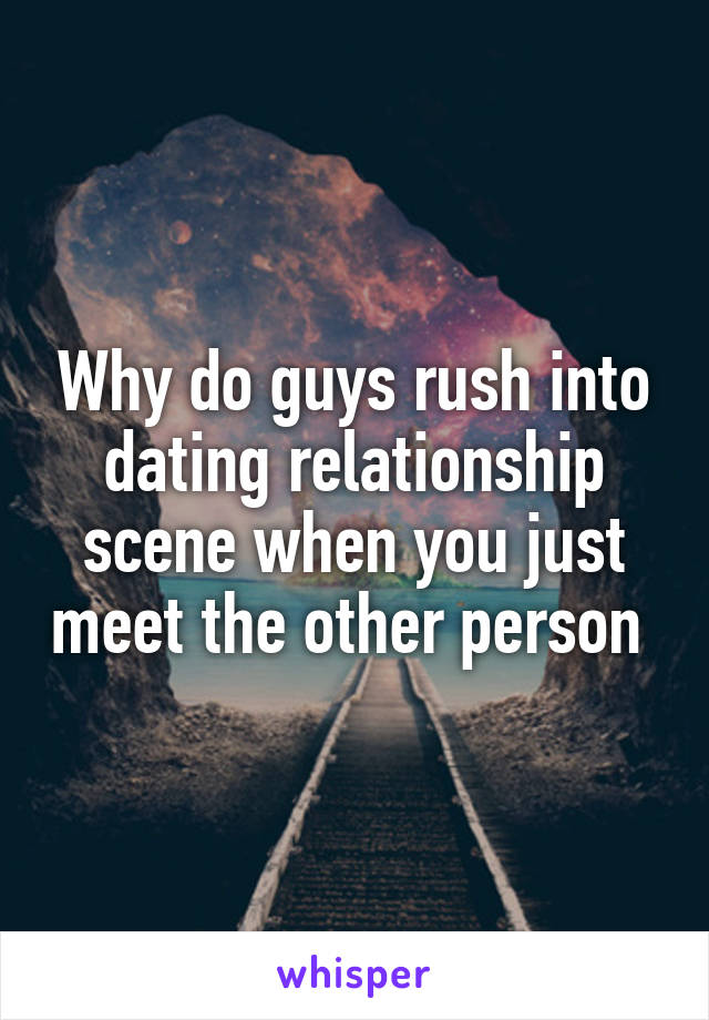 Why do guys rush into dating relationship scene when you just meet the other person