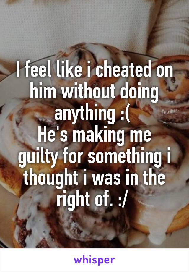 I feel like i cheated on him without doing anything :(  He's making me guilty for something i thought i was in the right of. :/