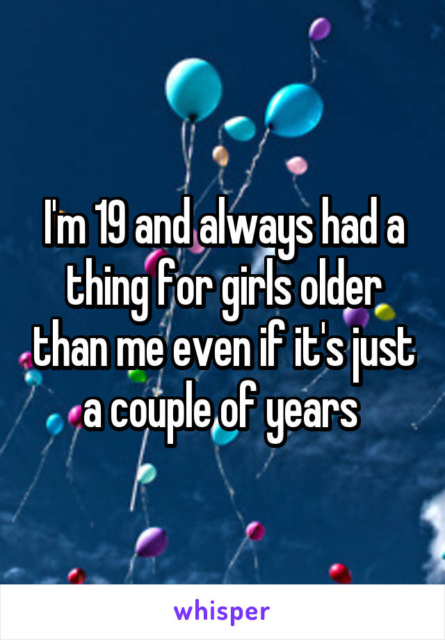 I'm 19 and always had a thing for girls older than me even if it's just a couple of years