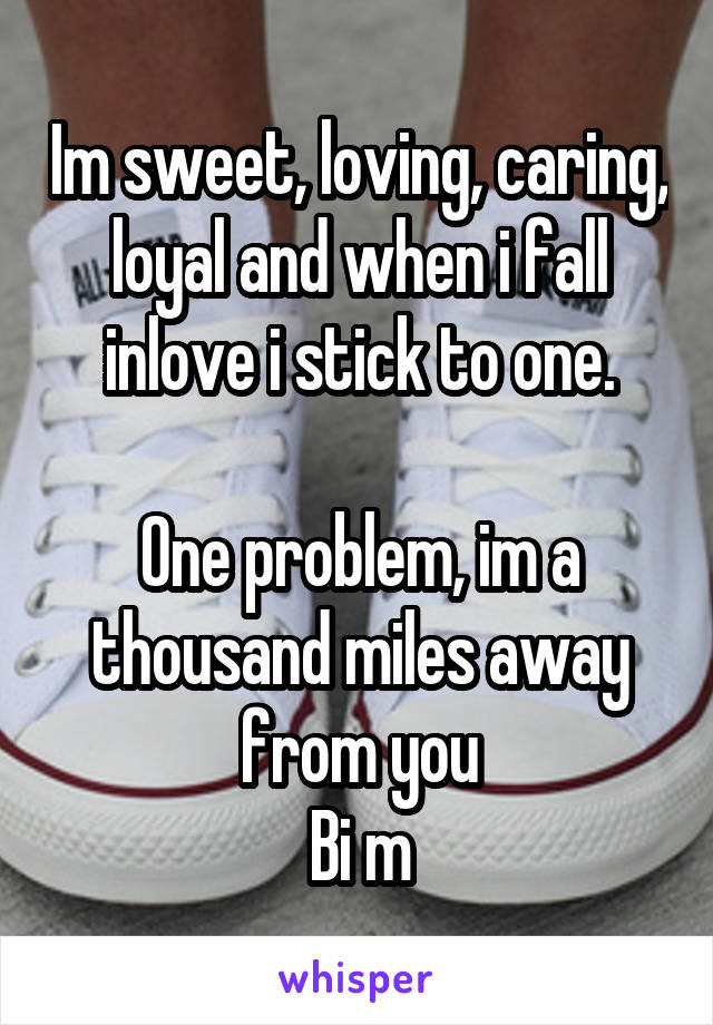 Im sweet, loving, caring, loyal and when i fall inlove i stick to one.  One problem, im a thousand miles away from you Bi m