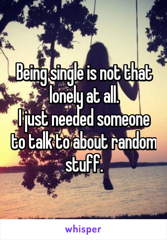 Being single is not that lonely at all. I just needed someone to talk to about random stuff.