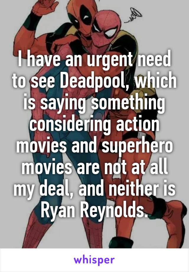 I have an urgent need to see Deadpool, which is saying something considering action movies and superhero movies are not at all my deal, and neither is Ryan Reynolds.