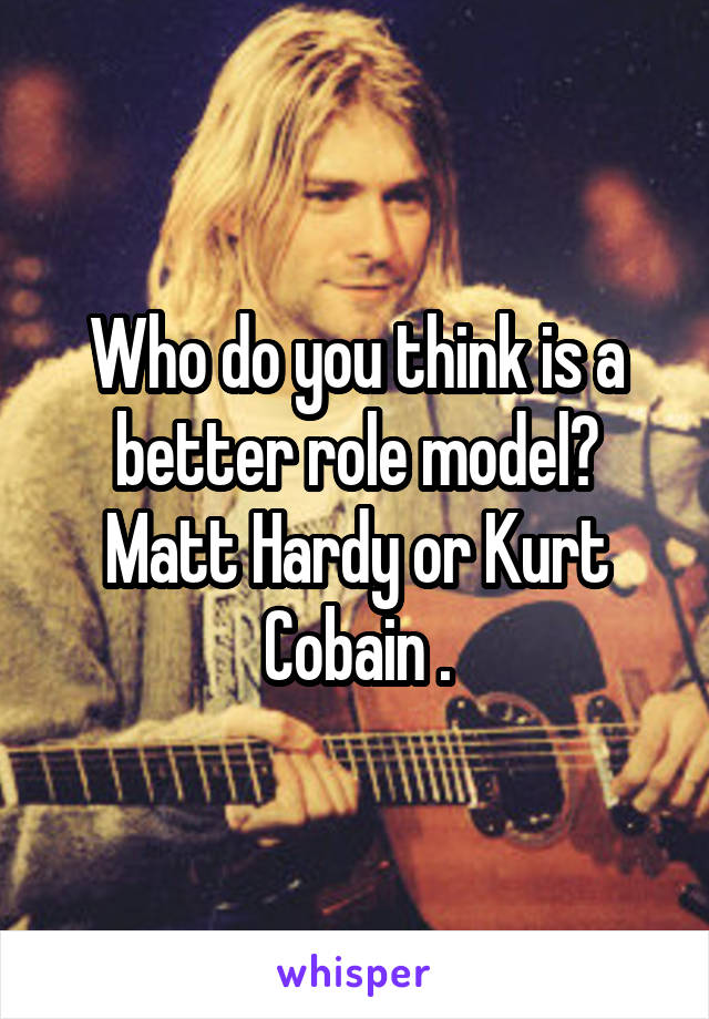 Who do you think is a better role model? Matt Hardy or Kurt Cobain .