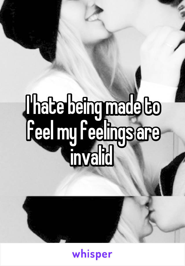 I hate being made to feel my feelings are invalid