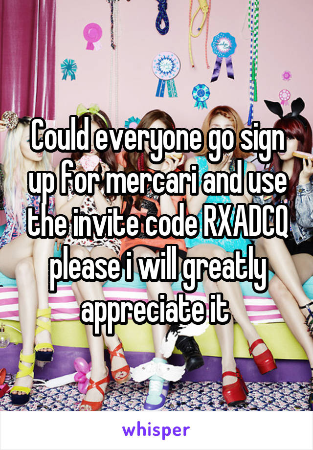 Could everyone go sign up for mercari and use the invite code RXADCQ please i will greatly appreciate it