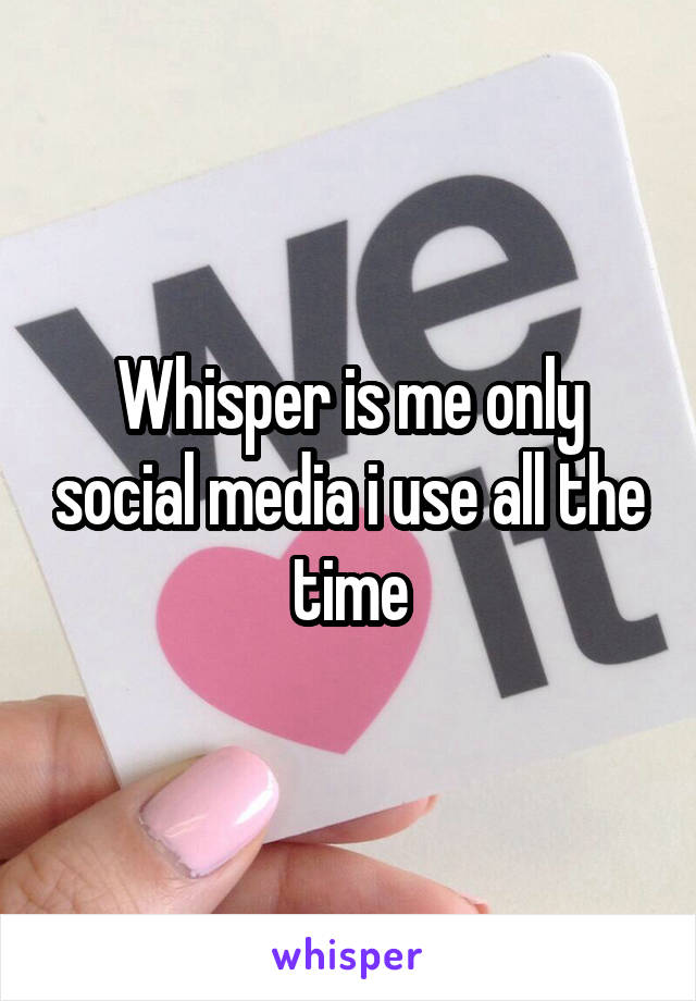 Whisper is me only social media i use all the time