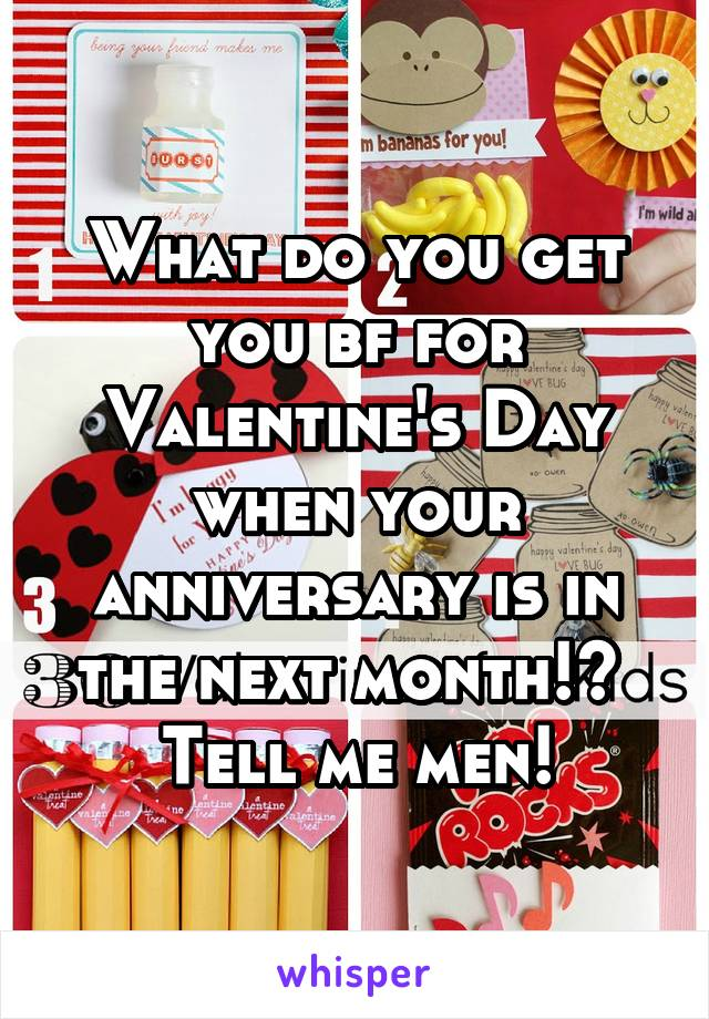 What do you get you bf for Valentine's Day when your anniversary is in the next month!?  Tell me men!