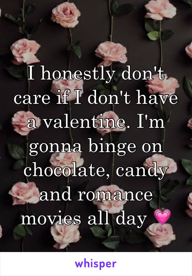 I honestly don't care if I don't have a valentine. I'm gonna binge on chocolate, candy and romance movies all day 💗