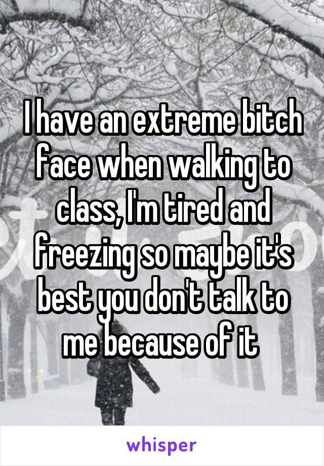 I have an extreme bitch face when walking to class, I'm tired and freezing so maybe it's best you don't talk to me because of it