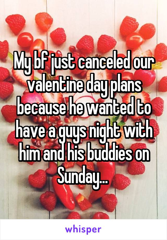 My bf just canceled our valentine day plans because he wanted to have a guys night with him and his buddies on Sunday...