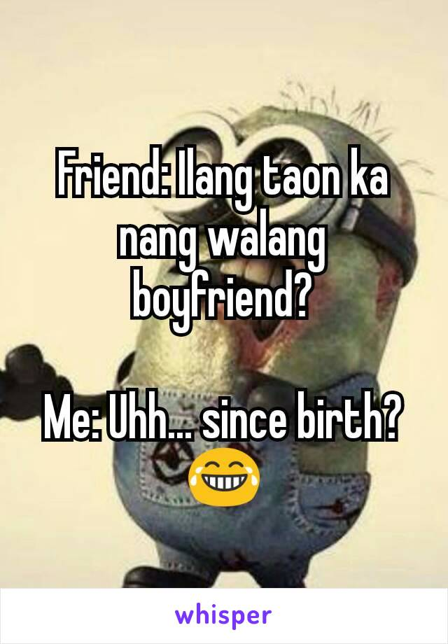Friend: Ilang taon ka nang walang boyfriend?  Me: Uhh... since birth? 😂