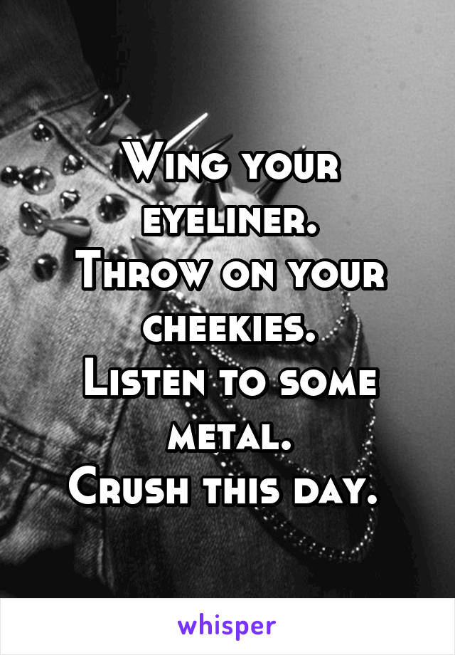 Wing your eyeliner. Throw on your cheekies. Listen to some metal. Crush this day.
