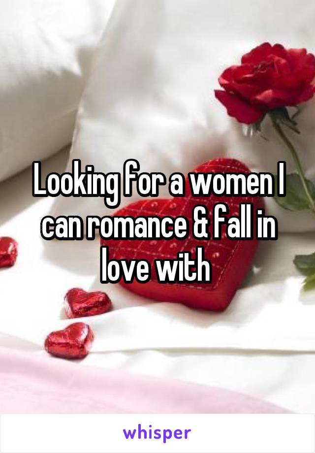 Looking for a women I can romance & fall in love with