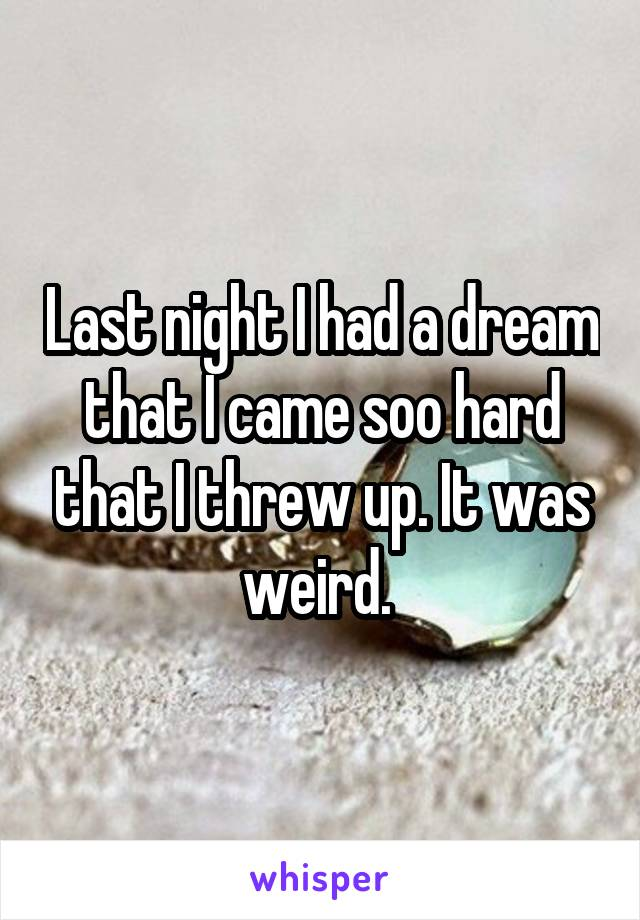 Last night I had a dream that I came soo hard that I threw up. It was weird.